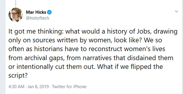 It got me thinking: what would a history of Jobs, drawing only on sources written by women, look like? We so often as historians have to reconstruct women's lives from archival gaps, from narratives that disdained them or intentionally cut them out. What if we flipped the script? - Mar Hicks tweet, January 8, 2019
