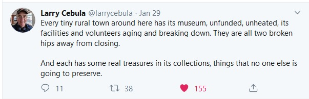 """""""Every tiny rural town around here has its museum, unfunded, unheated, its facilities and volunteers aging and breaking down. They are all two broken hips away from closing. And each has some real treasures in its collections, things that no one else is going to preserve."""" Tweet from @larrycebula, January 29, 2020."""