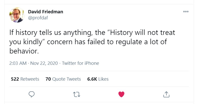 """If history tells us anything, the ""History will not treat you kindly"" concern has failed to regulate a lot of behavior."" Tweet by David Friedman (@profdaf), November 22, 2020, https://twitter.com/profdaf/status/1330421740443373568."