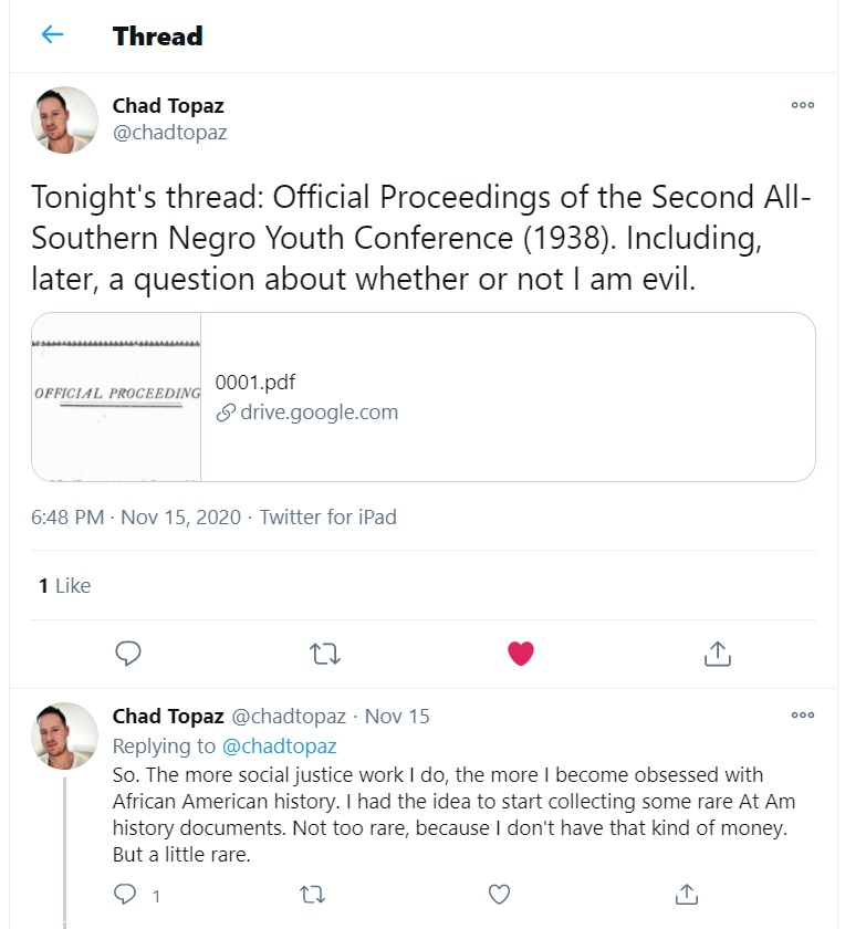 """Twitter thread by Chad Topaz (@chadtopaz), November 15, 2020. Tweet 1: """"Tonight's thread: Official Proceedings of the Second All-Southern Negro Youth Conference (1938). Including, later, a question about whether or not I am evil."""" Tweet 2: """"So. The more social justice work I do, the more I become obsessed with African American history. I had the idea to start collecting some rare At Am history documents. Not too rare, because I don't have that kind of money. But a little rare."""""""