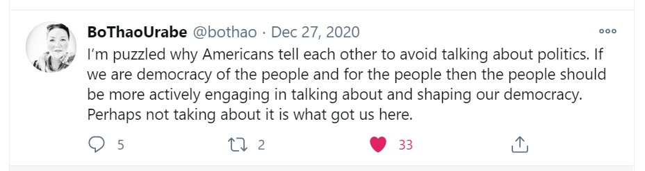 """I'm puzzled why Americans tell each other to avoid talking about politics. If we are democracy of the people and for the people then the people should be more actively engaging in talking about and shaping our democracy. Perhaps not taking about it is what got us here."" Bo Thao Urabe tweet, December 27, 2020."